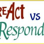 Do You React Or Respond?